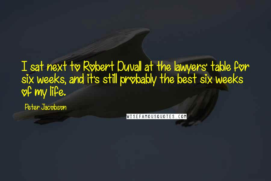 Peter Jacobson quotes: I sat next to Robert Duvall at the lawyers' table for six weeks, and it's still probably the best six weeks of my life.