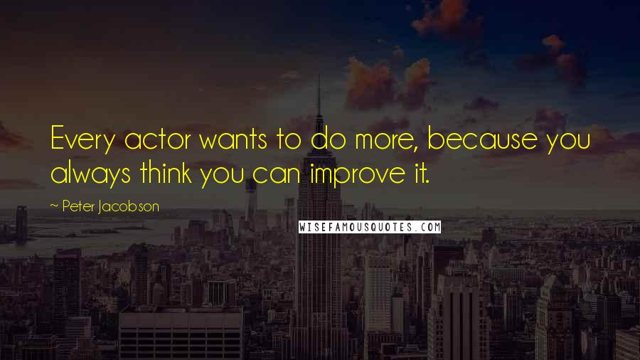 Peter Jacobson quotes: Every actor wants to do more, because you always think you can improve it.