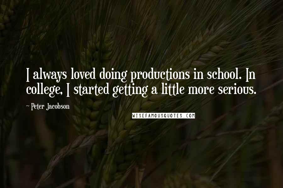 Peter Jacobson quotes: I always loved doing productions in school. In college, I started getting a little more serious.