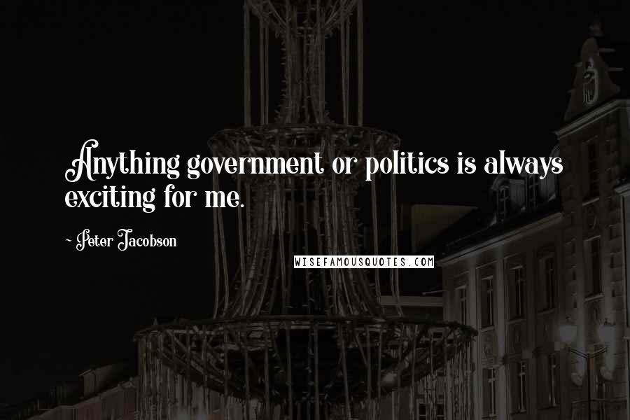 Peter Jacobson quotes: Anything government or politics is always exciting for me.