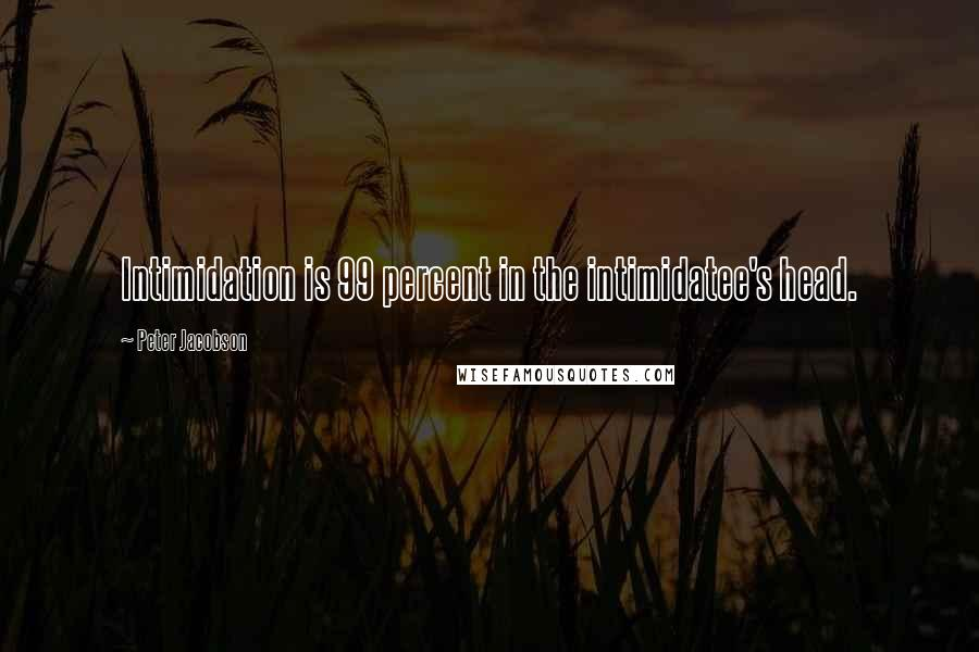 Peter Jacobson quotes: Intimidation is 99 percent in the intimidatee's head.