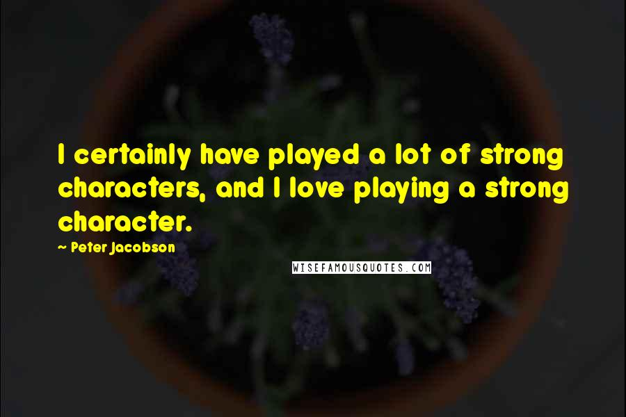 Peter Jacobson quotes: I certainly have played a lot of strong characters, and I love playing a strong character.