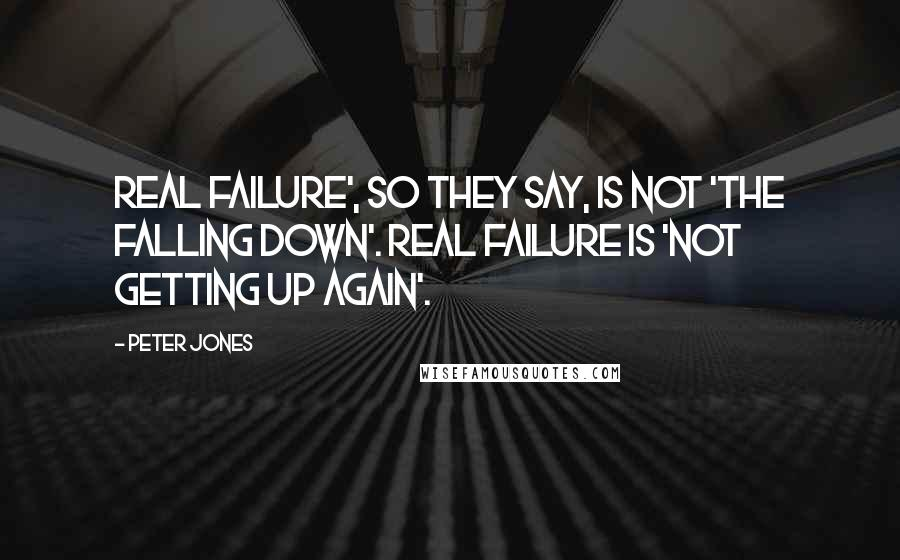 Peter Jones quotes: Real failure', so they say, is not 'the falling down'. Real failure is 'not getting up again'.