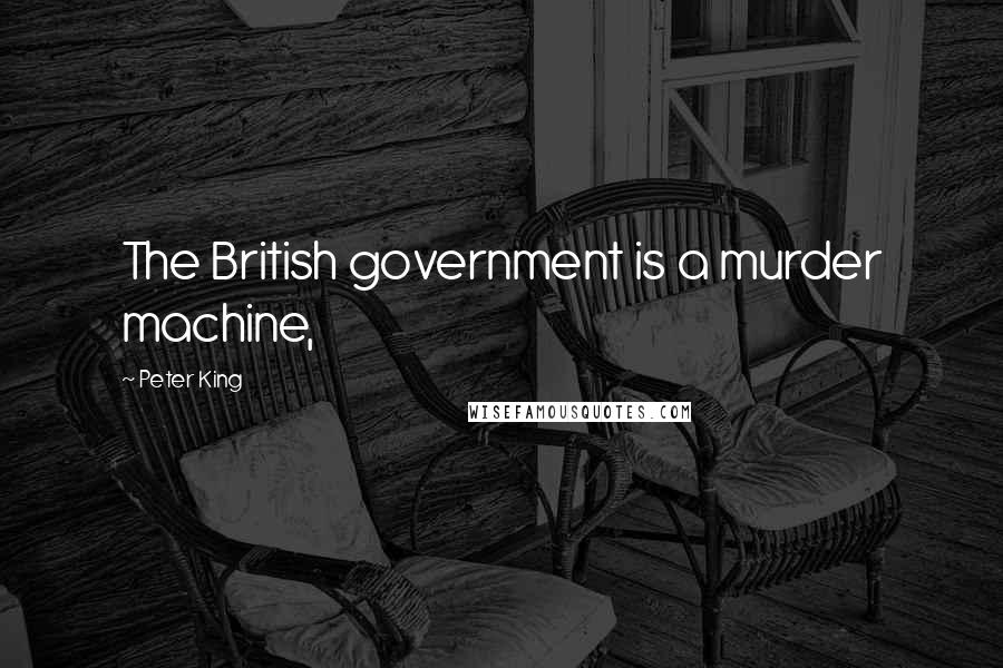 Peter King quotes: The British government is a murder machine,