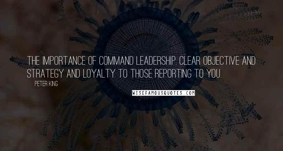 Peter King quotes: The importance of command leadership. Clear objective and strategy and loyalty to those reporting to you.