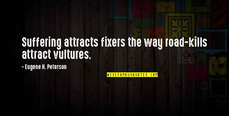 Peter Koestenbaum Quotes By Eugene H. Peterson: Suffering attracts fixers the way road-kills attract vultures.
