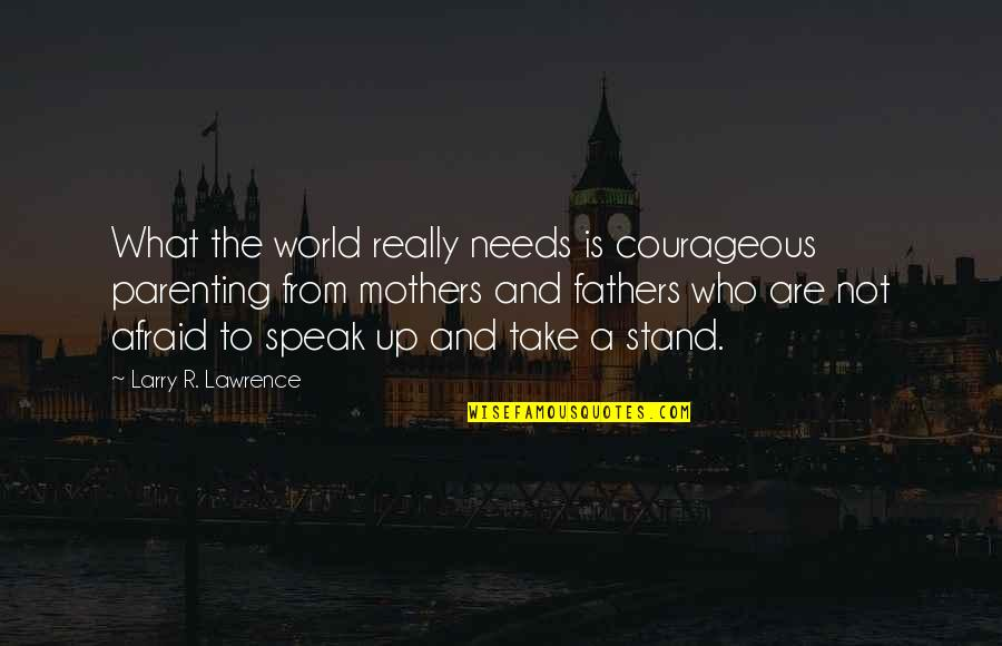 Peter Koestenbaum Quotes By Larry R. Lawrence: What the world really needs is courageous parenting
