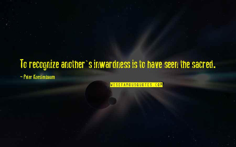 Peter Koestenbaum Quotes By Peter Koestenbaum: To recognize another's inwardness is to have seen