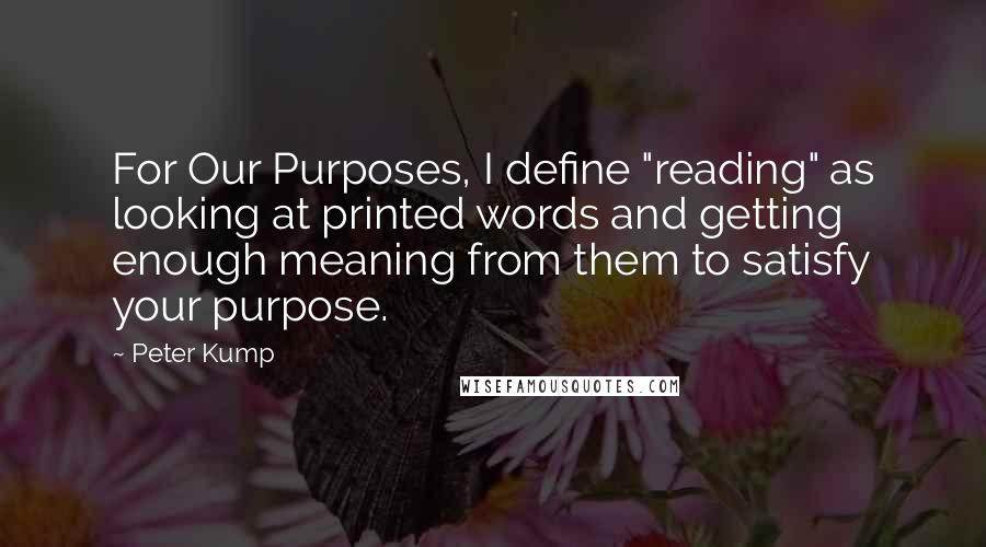"Peter Kump quotes: For Our Purposes, I define ""reading"" as looking at printed words and getting enough meaning from them to satisfy your purpose."