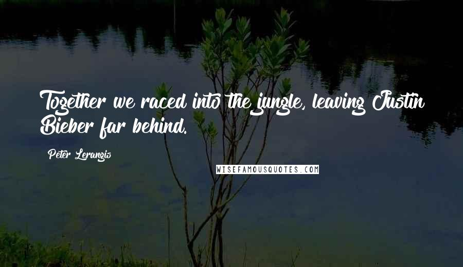 Peter Lerangis quotes: Together we raced into the jungle, leaving Justin Bieber far behind.