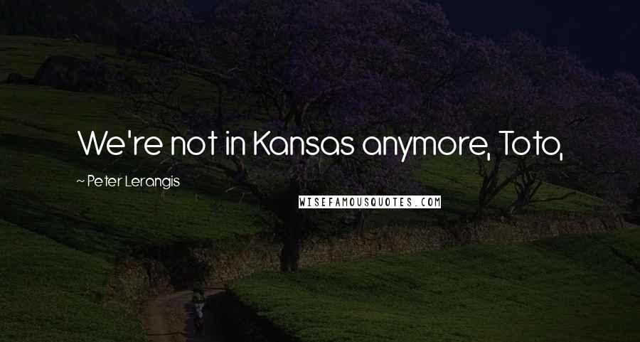 Peter Lerangis quotes: We're not in Kansas anymore, Toto,