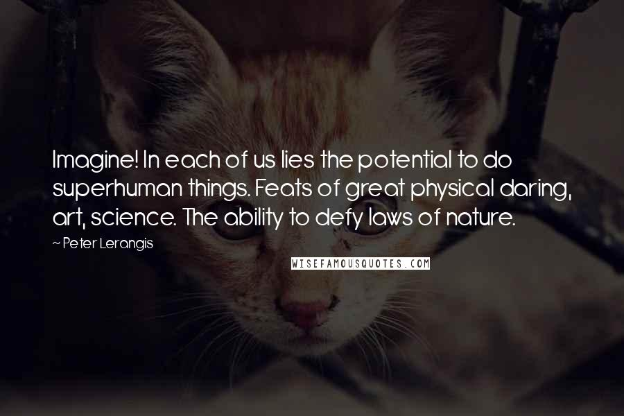 Peter Lerangis quotes: Imagine! In each of us lies the potential to do superhuman things. Feats of great physical daring, art, science. The ability to defy laws of nature.