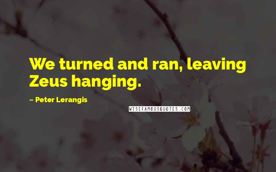 Peter Lerangis quotes: We turned and ran, leaving Zeus hanging.