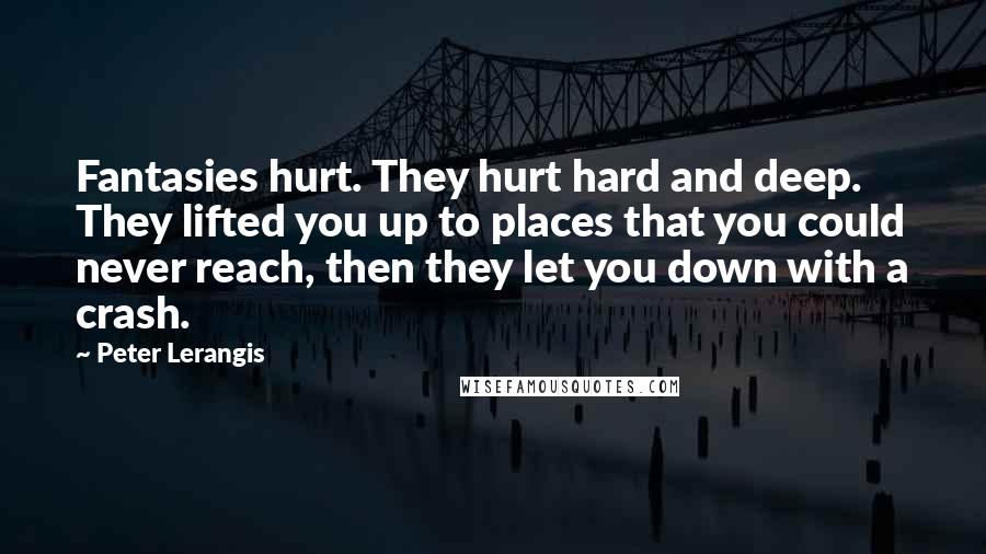 Peter Lerangis quotes: Fantasies hurt. They hurt hard and deep. They lifted you up to places that you could never reach, then they let you down with a crash.