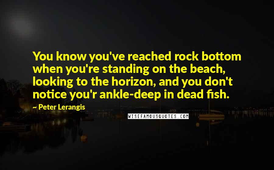 Peter Lerangis quotes: You know you've reached rock bottom when you're standing on the beach, looking to the horizon, and you don't notice you'r ankle-deep in dead fish.