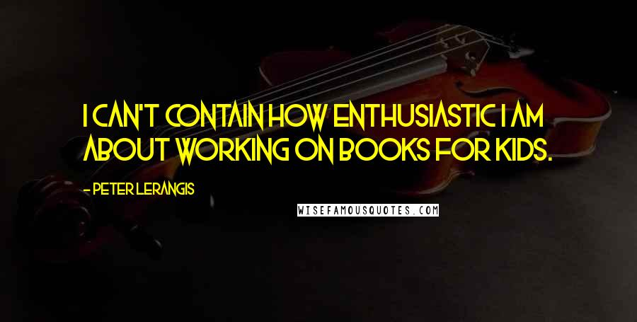 Peter Lerangis quotes: I can't contain how enthusiastic I am about working on books for kids.