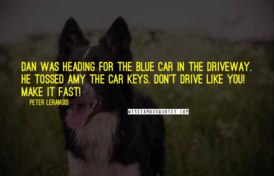 Peter Lerangis quotes: Dan was heading for the blue car in the driveway. He tossed Amy the car keys. Don't drive like you! Make it fast!