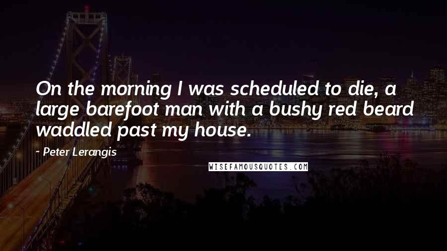 Peter Lerangis quotes: On the morning I was scheduled to die, a large barefoot man with a bushy red beard waddled past my house.