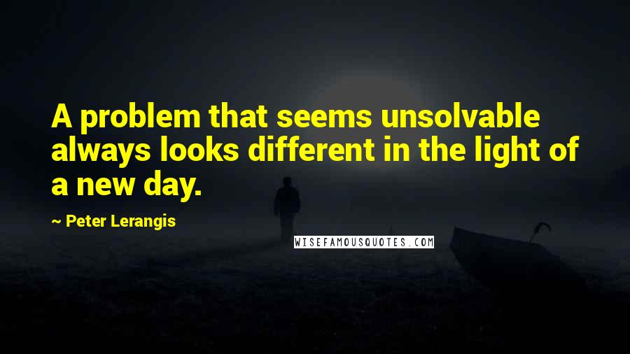Peter Lerangis quotes: A problem that seems unsolvable always looks different in the light of a new day.
