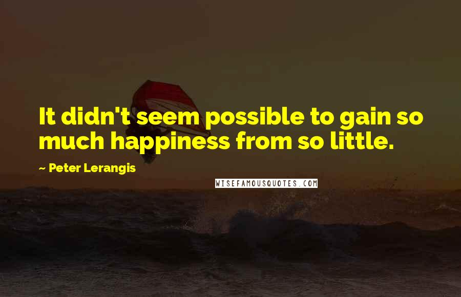 Peter Lerangis quotes: It didn't seem possible to gain so much happiness from so little.