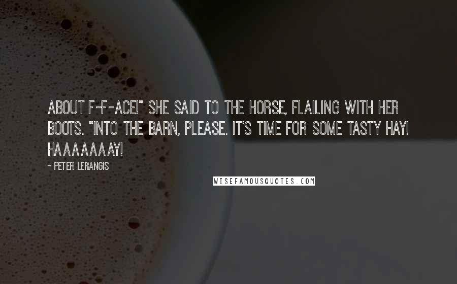 """Peter Lerangis quotes: About f-f-ace!"""" she said to the horse, flailing with her boots. """"Into the barn, please. It's time for some tasty hay! Haaaaaaay!"""