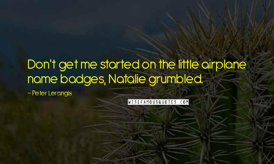 Peter Lerangis quotes: Don't get me started on the little airplane name badges, Natalie grumbled.