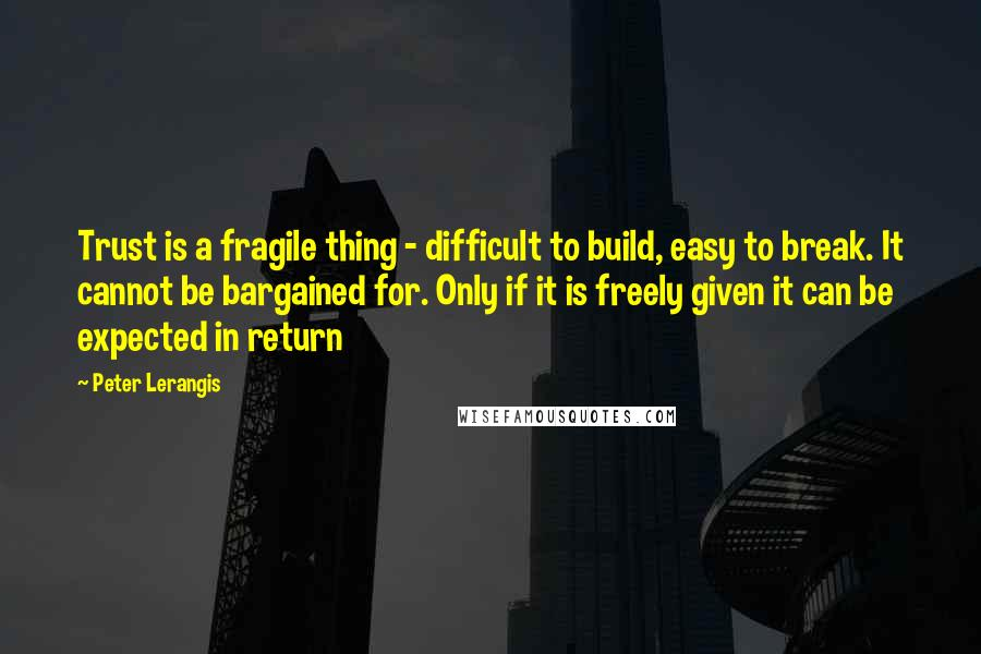 Peter Lerangis quotes: Trust is a fragile thing - difficult to build, easy to break. It cannot be bargained for. Only if it is freely given it can be expected in return