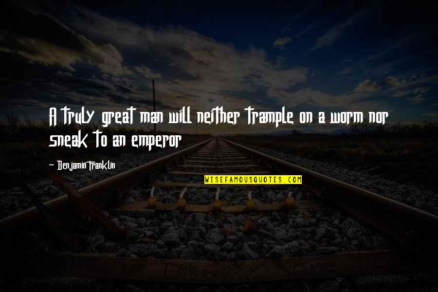 Peter Lustig Quotes By Benjamin Franklin: A truly great man will neither trample on
