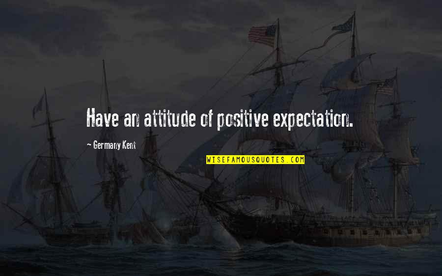 Peter Lustig Quotes By Germany Kent: Have an attitude of positive expectation.