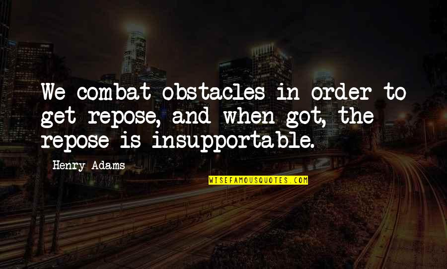 Peter Lustig Quotes By Henry Adams: We combat obstacles in order to get repose,