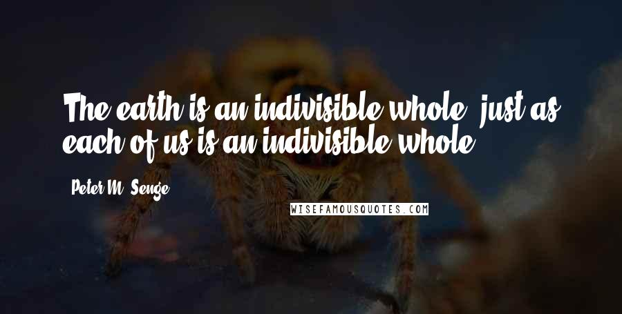 Peter M. Senge quotes: The earth is an indivisible whole, just as each of us is an indivisible whole.