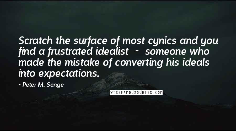 Peter M. Senge quotes: Scratch the surface of most cynics and you find a frustrated idealist - someone who made the mistake of converting his ideals into expectations.