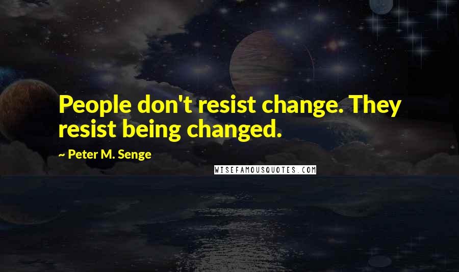 Peter M. Senge quotes: People don't resist change. They resist being changed.