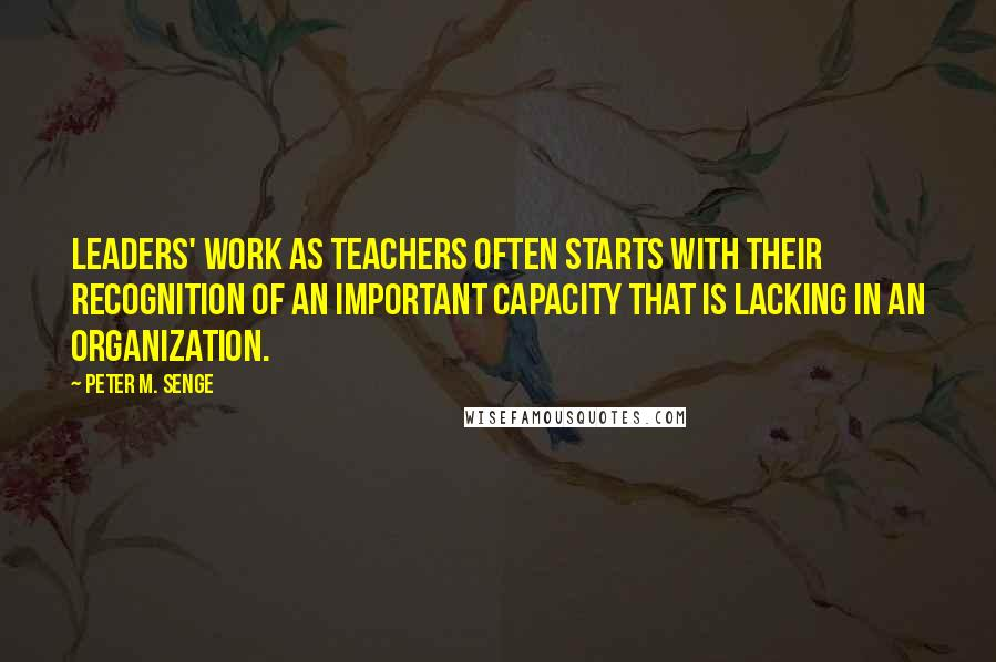 Peter M. Senge quotes: leaders' work as teachers often starts with their recognition of an important capacity that is lacking in an organization.