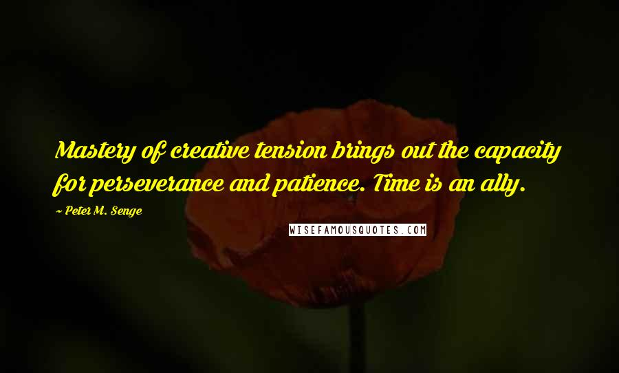 Peter M. Senge quotes: Mastery of creative tension brings out the capacity for perseverance and patience. Time is an ally.