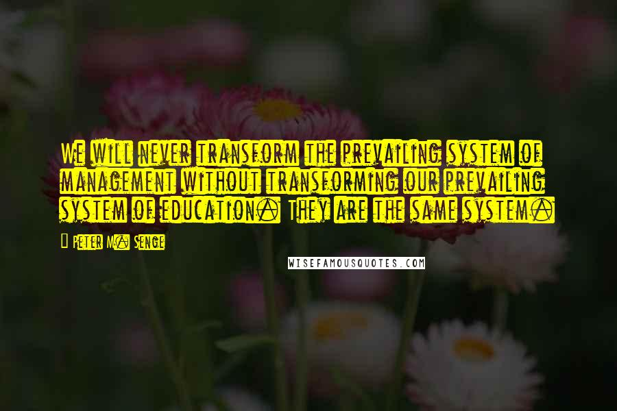 Peter M. Senge quotes: We will never transform the prevailing system of management without transforming our prevailing system of education. They are the same system.