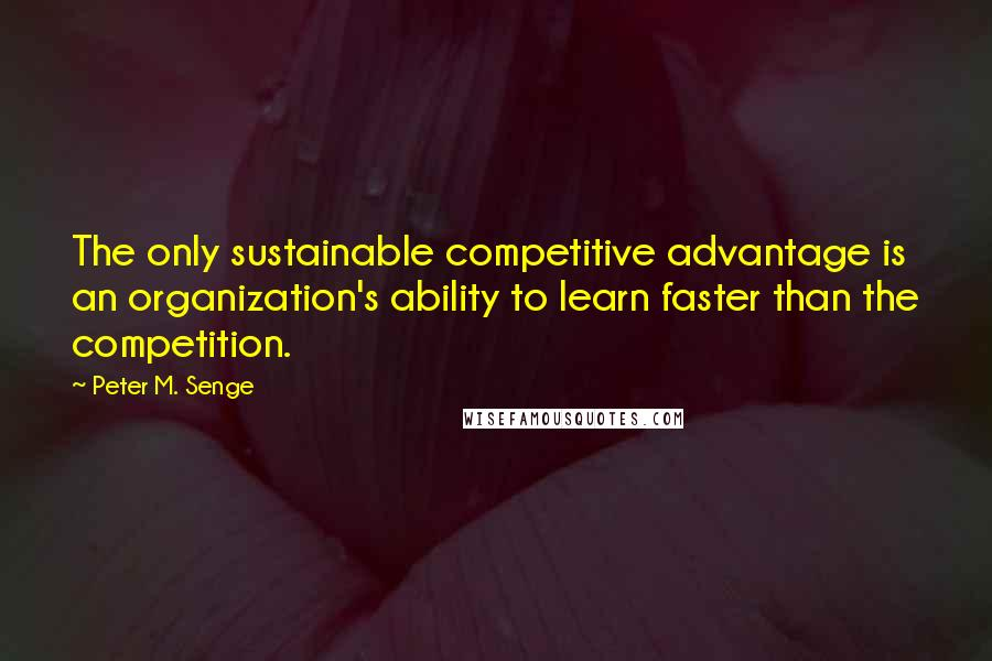 Peter M. Senge quotes: The only sustainable competitive advantage is an organization's ability to learn faster than the competition.