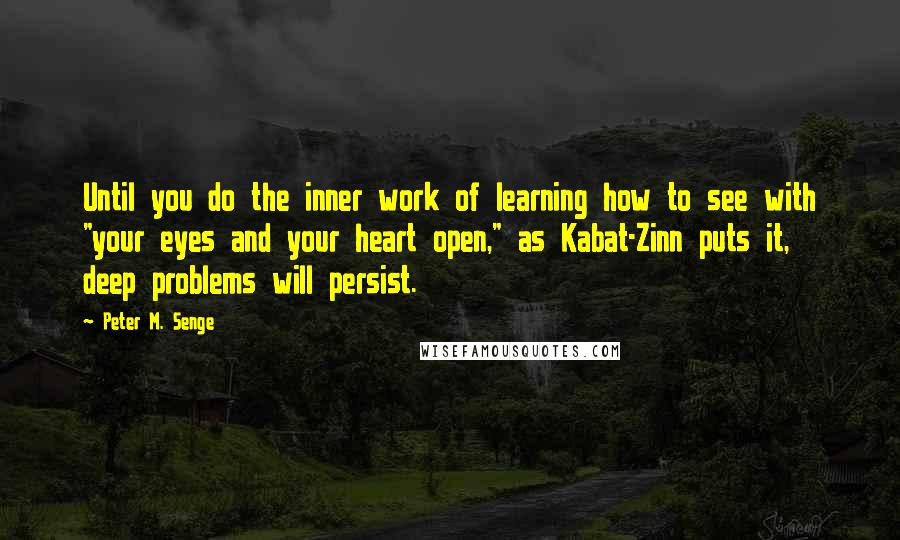 """Peter M. Senge quotes: Until you do the inner work of learning how to see with """"your eyes and your heart open,"""" as Kabat-Zinn puts it, deep problems will persist."""