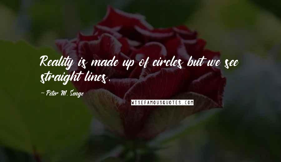 Peter M. Senge quotes: Reality is made up of circles but we see straight lines.