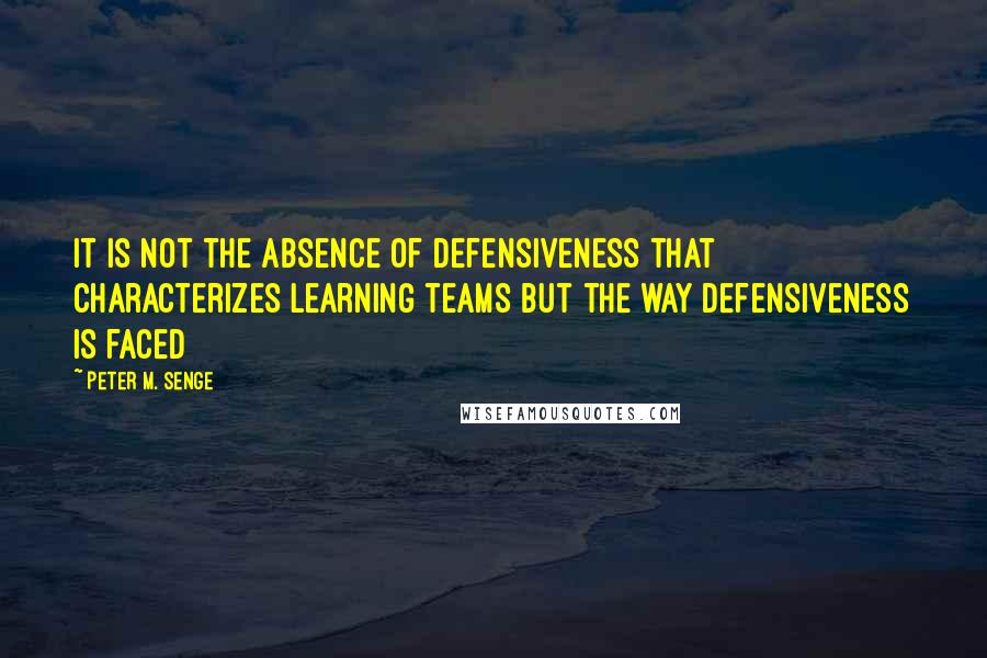 Peter M. Senge quotes: It is not the absence of defensiveness that characterizes learning teams but the way defensiveness is faced