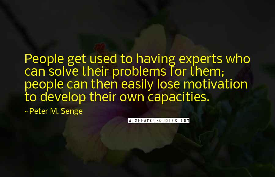 Peter M. Senge quotes: People get used to having experts who can solve their problems for them; people can then easily lose motivation to develop their own capacities.