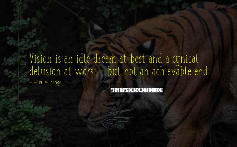 Peter M. Senge quotes: Vision is an idle dream at best and a cynical delusion at worst - but not an achievable end
