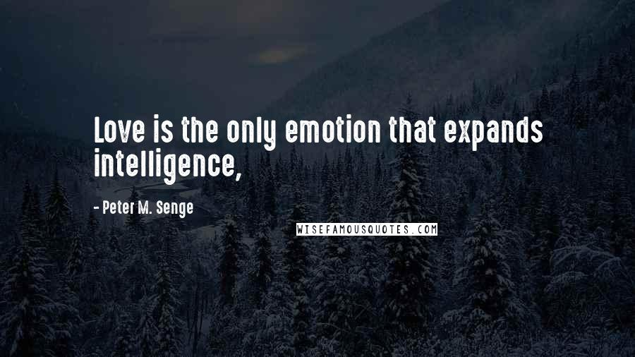 Peter M. Senge quotes: Love is the only emotion that expands intelligence,