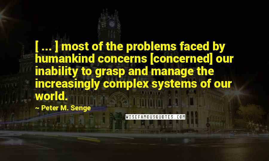Peter M. Senge quotes: [ ... ] most of the problems faced by humankind concerns [concerned] our inability to grasp and manage the increasingly complex systems of our world.