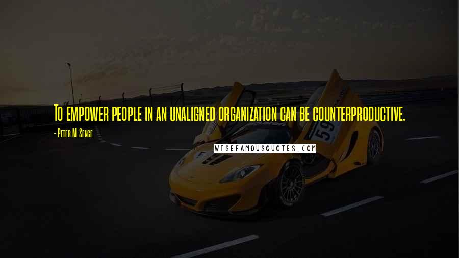 Peter M. Senge quotes: To empower people in an unaligned organization can be counterproductive.