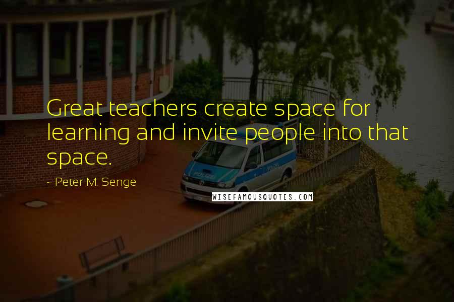 Peter M. Senge quotes: Great teachers create space for learning and invite people into that space.