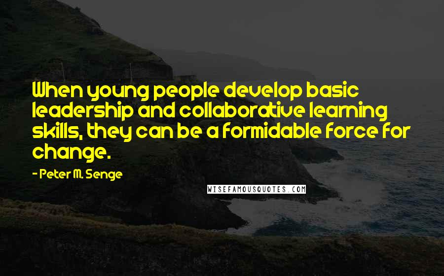 Peter M. Senge quotes: When young people develop basic leadership and collaborative learning skills, they can be a formidable force for change.