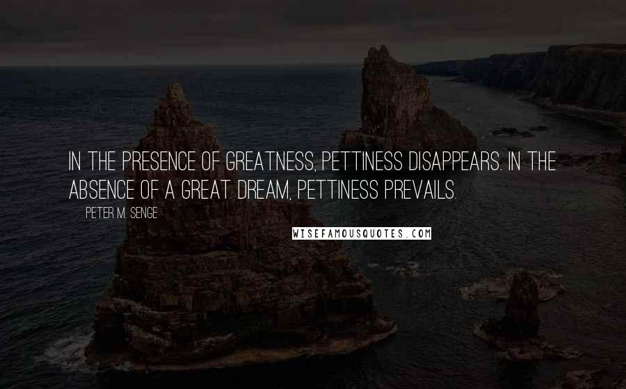 Peter M. Senge quotes: In the presence of greatness, pettiness disappears. In the absence of a great dream, pettiness prevails.