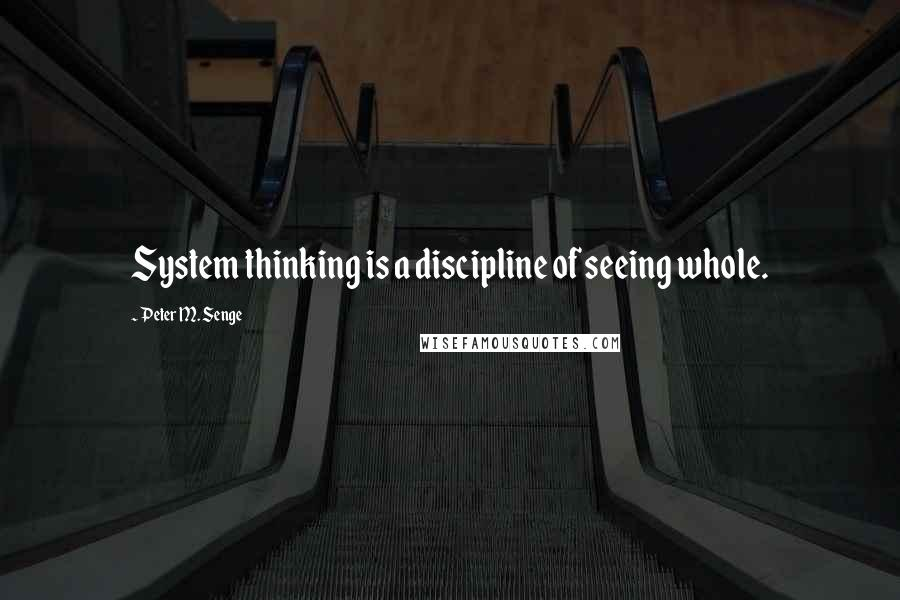 Peter M. Senge quotes: System thinking is a discipline of seeing whole.