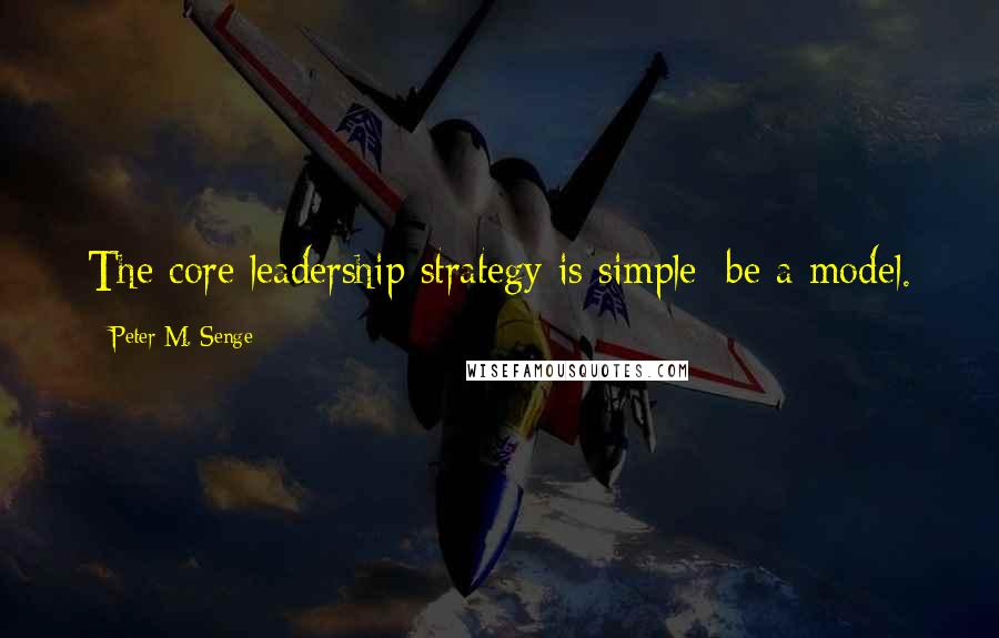 Peter M. Senge quotes: The core leadership strategy is simple: be a model.